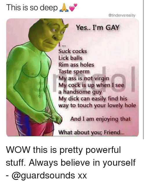 Ass, Dank, and Virgin: This is so deepA  @tindervsreality  Yes.. I'm GAY  Suck cocks  Lick balls  Rim ass holes  Taste sperm  My ass is not virgin  My cock is up when I see  a handsome guy  My dick can easily find his  way to touch your lovely hole  And I am enjoying that  What about you; Friend. WOW this is pretty powerful stuff. Always believe in yourself - @guardsounds xx