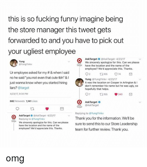 "Cute, Fucking, and Funny: this is so fucking funny imagine being  the store manager this tweet gets  forwarded to and you have to pick out  your ugliest employee  AskTarget O @AskTarget 4/2317  We sincerely apologize for this. Can we please  have the location and the name of the  employee? We'd appreciate this. Thanks  Yung  @YungYinkv  Ur employee asked for my # & when I said  no he said ""you not even that cute tbh"" &I  just wanna know when you started hiring  liars? @target  /23/17, 9:34 PM  682 Retweets 1,141 Likes  Yung YungYinkv 4/23/17  It was the location on Cooper in Arlington &  don't remember his name but he was ugly, so  hopefully that helps  97 155 340 a  AskTarget  AskTarget  Replying to @YungYinkv  Thank you for the information. We'll be  sure to send this to our Store Leadership  team for further review. Thank you  AskTarget @AskTarget 4/23/17  Replying to @YungYinkv  age We sincerely apologize for this. Can we please  have the location and the name of the  employee? We'd appreciate this. Thanks omg"
