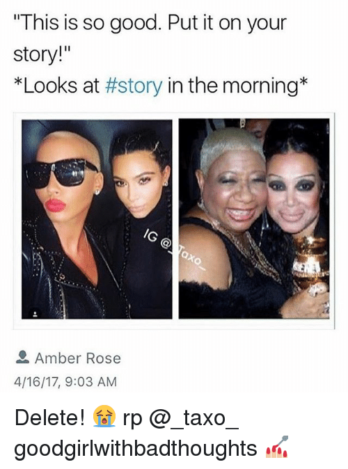 """Amber Rose, Memes, and Good: This is so good. Put it on your  story!""""  *Looks at #story in the morning*  /G  Amber Rose  4/16/17, 9:03 AM Delete! 😭 rp @_taxo_ goodgirlwithbadthoughts 💅🏼"""