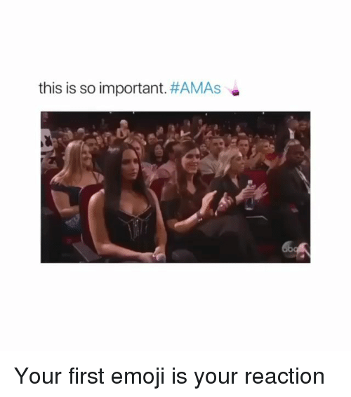 Amas: this is so important. Your first emoji is your reaction