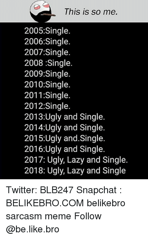 Be Like, Lazy, and Meme: This is so me.  2005:Single.  2006:Single.  2007:Single.  2008 Single.  2009:Single.  2010:Single.  2011:Single.  2012:Single.  2013:Ugly and Single.  2014:Ugly and Single.  2015:Ugly and.Single.  2016:Ugly and Single  2017: Ugly, Lazy and Single  2018: Ugly, Lazy and Single Twitter: BLB247 Snapchat : BELIKEBRO.COM belikebro sarcasm meme Follow @be.like.bro