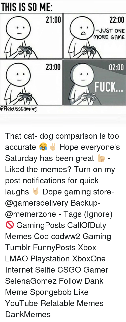 Dank Memees: THIS IS SO ME  21:00  23:00  CplexussGaming  22:00  JUST ONE  MORE GAME  02:00  FUCK That cat- dog comparison is too accurate 😂✌🏼 Hope everyone's Saturday has been great 👍🏼 - Liked the memes? Turn on my post notifications for quick laughs 🤘🏼 Dope gaming store- @gamersdelivery Backup- @memerzone - Tags (Ignore) 🚫 GamingPosts CallOfDuty Memes Cod codww2 Gaming Tumblr FunnyPosts Xbox LMAO Playstation XboxOne Internet Selfie CSGO Gamer SelenaGomez Follow Dank Meme Spongebob Like YouTube Relatable Memes DankMemes