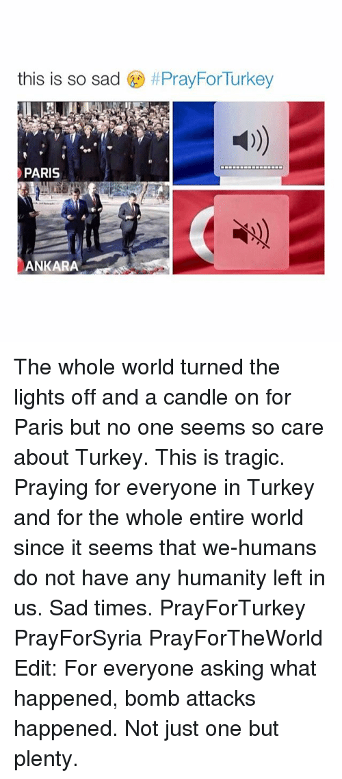 Girl Memes: this is so sad  f PrayForTurkey  PARIS  ANKARA The whole world turned the lights off and a candle on for Paris but no one seems so care about Turkey. This is tragic. Praying for everyone in Turkey and for the whole entire world since it seems that we-humans do not have any humanity left in us. Sad times. PrayForTurkey PrayForSyria PrayForTheWorld Edit: For everyone asking what happened, bomb attacks happened. Not just one but plenty.