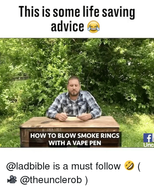 Advice, Life, and Vape: This is some life saving  advice  HOW TO BLOW SMOKE RINGS  WITH A VAPE PEN  Unc @ladbible is a must follow 🤣 ( 🎥 @theunclerob )