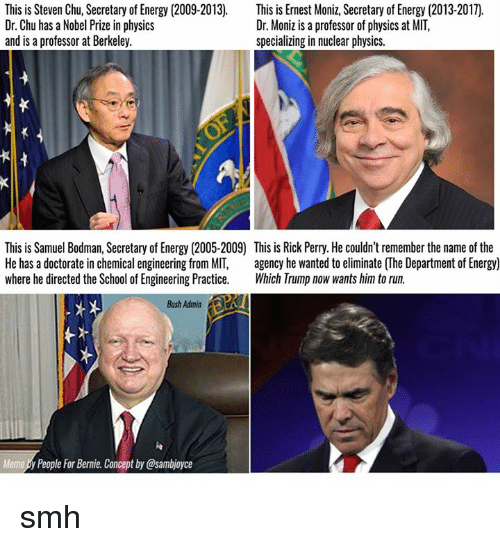perri: This is Steven Chu, Secretary of Energy (2009-2013)  This is Ernest Moniz, Secretary of Energy (2013-2017).  Dr. Chu has a Nobel Prize in physics  Dr. Moniz is a professor of physics at MIT,  and is a professor at Berkeley.  specializing in nuclear physics.  This is Samuel Bodman, Secretary of Energy (2005-2009 This is Rick Perry. He couldn'tremember the name of the  He has a doctorate in chemical engineering from MIT  agency he wanted to eliminate (The Department of Energy)  where he directed the School of Engineering Practice  Which Trump now wants him to run.  Bush Admin  Meme People For Bernie. Conceptby@sambjoyce smh