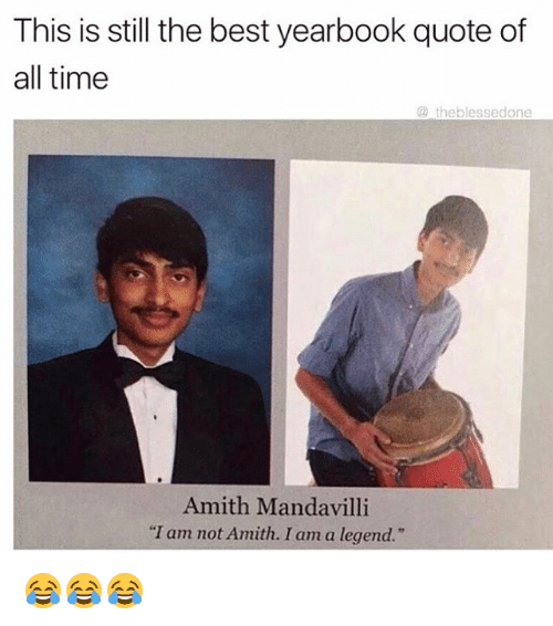 """Amith: This is still the best yearbook quote of  all time  the blessed one  Amith Mandavilli  """"I am not Amith. I am a legend."""" 😂😂😂"""