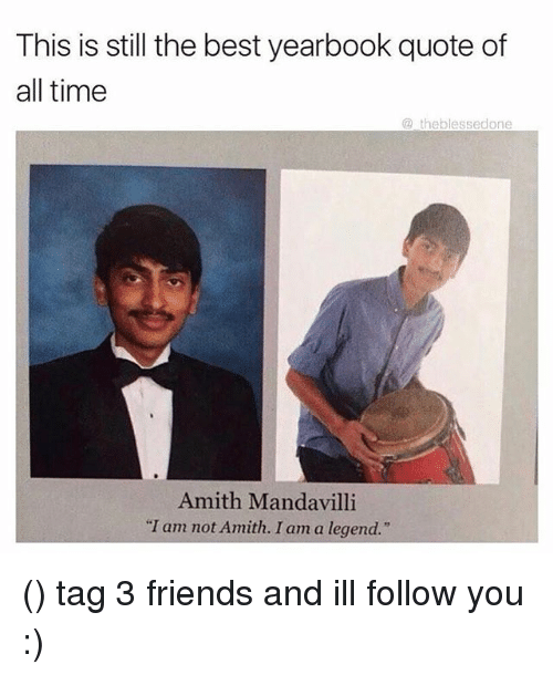"""Amith: This is still the best yearbook quote of  all time  theblessedone  Amith Manda villi  """"I am not Amith. I am a legend."""" () tag 3 friends and ill follow you :)"""