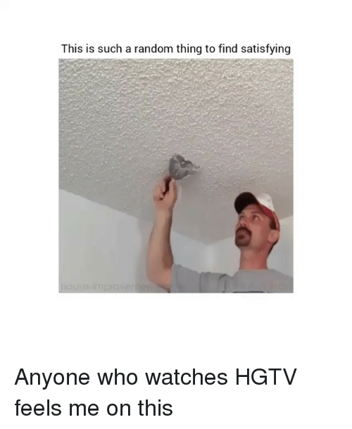 Hgtv, Watches, and Girl Memes: This is such a random thing to find satisfying Anyone who watches HGTV feels me on this