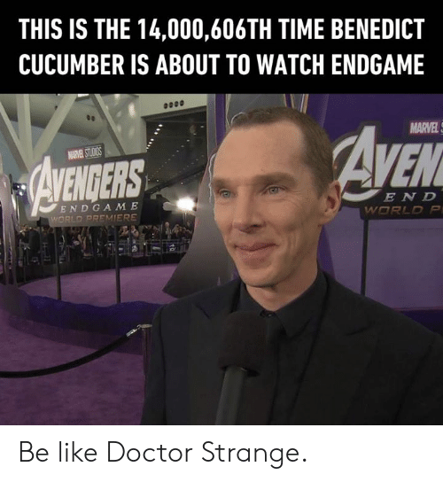 doctor strange: THIS IS THE 14,000,606TH TIME BENEDICT  CUCUMBER IS ABOUT TO WATCH ENDGAME  MARVEL  EN D  END GA M E Be like Doctor Strange.