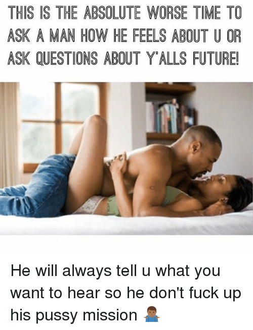 Future, Memes, and Pussy: THIS IS THE ABSOLUTE WORSE TIME TO  ASK A MAN HOW HE FEELS ABOUT U OR  ASK QUESTIONS ABOUT YALLS FUTURE! He will always tell u what you want to hear so he don't fuck up his pussy mission 🤷🏾‍♂️