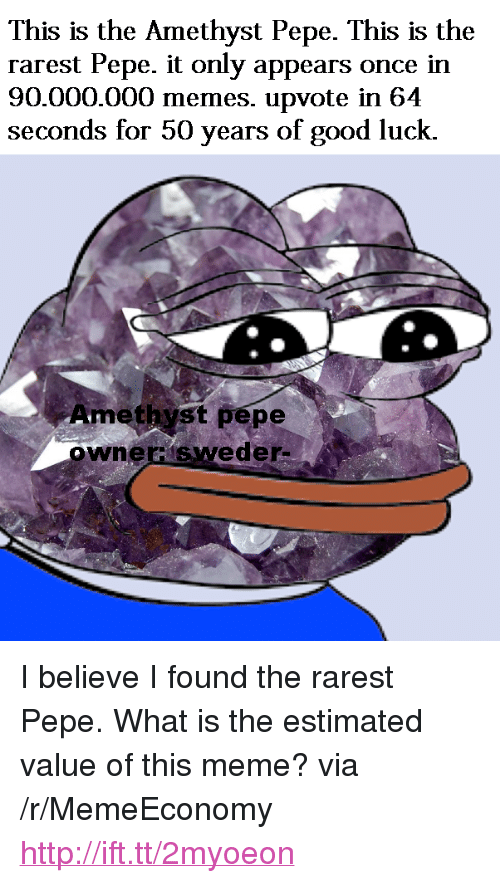 """Rarest Pepe: This is the Amethyst Pepe. This is the  rarest Pepe. it only appears once in  90.000.000 memes. upvote in 64  seconds for 50 years of good luck.  Amethyst pepe  ownerisweder <p>I believe I found the rarest Pepe. What is the estimated value of this meme? via /r/MemeEconomy <a href=""""http://ift.tt/2myoeon"""">http://ift.tt/2myoeon</a></p>"""