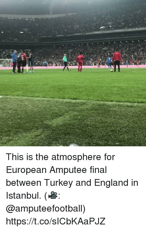 England, Memes, and Istanbul: This is the atmosphere for European Amputee final between Turkey and England in Istanbul.  (🎥: @amputeefootball) https://t.co/sICbKAaPJZ