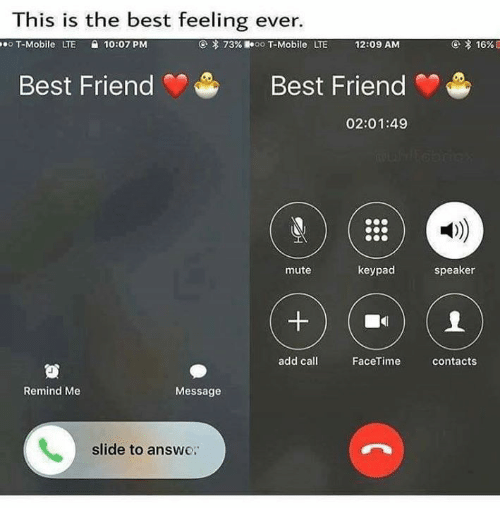 Friends Best Friend: This is the best feeling ever.  seoT-Mobile  LTE  10:07PM  73%.le oo T-Mobile  LTE  12:09 AM  Best Friend  Best Friend  02:01:49  1)  mute  keypad  speaker  add call  FaceTime  contacts  Remind Me  Message  slide to answe