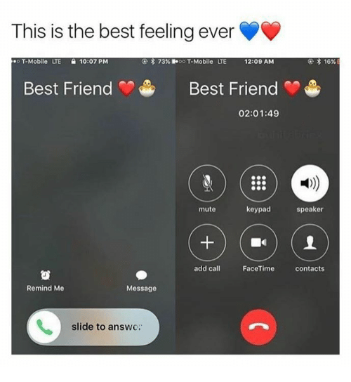 Friends Best Friend: This is the best feeling ever  X 16%  o T-Mobile  LITE 10:07 PM  3 73%  oo T-Mobile ITE 12:09 AM  Best Friend Best Friend  02:01:49  keypad  speaker  mute  add call  FaceTime  contacts  Remind Me  Message  slide to answe.