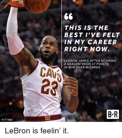 cav: THIS IS THE  BEST I'VE FELT  IN MY CAREER  RIGHT NOW.  LEBRON JAMES AFTER SCORING  A SEASON-HIGH 57 POINTS  IN WIN OVER WIZARDS  CAV  B R  CLE  H/T NBA LeBron is feelin' it.