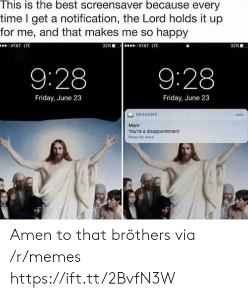 Amen To That: This is the best screensaver because every  time I get a notification, the Lord holds it up  for me, and that makes me so happy  ATAT LT  32%  AT&T LTE  32% ■  9:28  9:28  Friday, June 23  Friday, June 23  now  Mom  You're a disappointment Amen to that bröthers via /r/memes https://ift.tt/2BvfN3W
