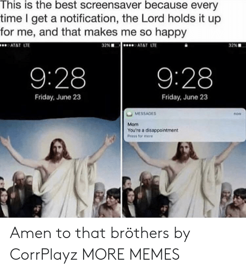 Amen To That: This is the best screensaver because every  time I get a notification, the Lord holds it up  for me, and that makes me so happy  ATAT LT  32%  AT&T LTE  32% ■  9:28  9:28  Friday, June 23  Friday, June 23  now  Mom  You're a disappointment Amen to that bröthers by CorrPlayz MORE MEMES