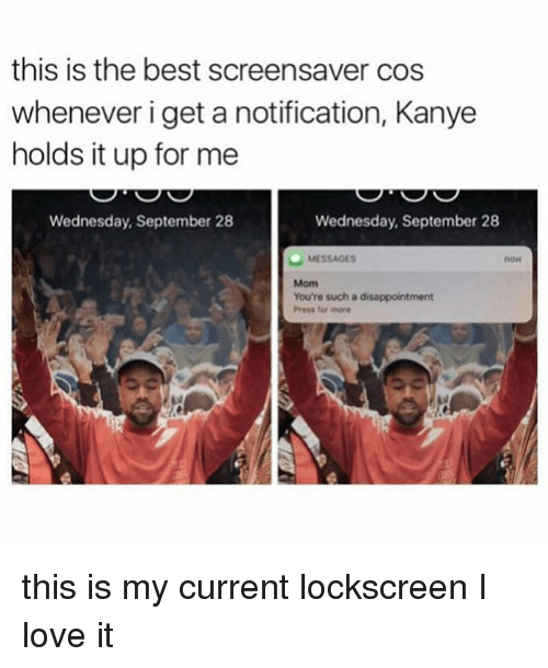lockscreen: this is the best screensaver cos  whenever i get a notification, Kanye  holds it up for me  Wednesday, September 28  Wednesday, September 28  MESSAGES  You're such a disappointment  Press for more this is my current lockscreen I love it