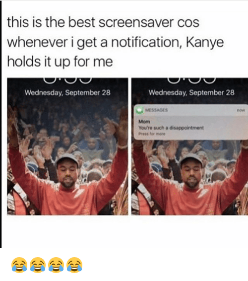 Kanye, Best, and Wednesday: this is the best screensaver cos  whenever i get a notification, Kanye  holds it up for me  Wednesday, September 28  Wednesday, September 28  You're such a disappointment  Ness for more 😂😂😂😂
