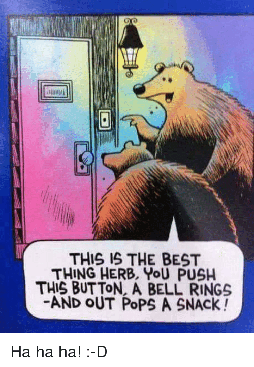 bell ringing: THIS IS THE BEST  THING HERB, YoU PUSH  THIS BUTTON. A BELL RINGS  AND OUT PoPs A SNACK! Ha ha ha! :-D