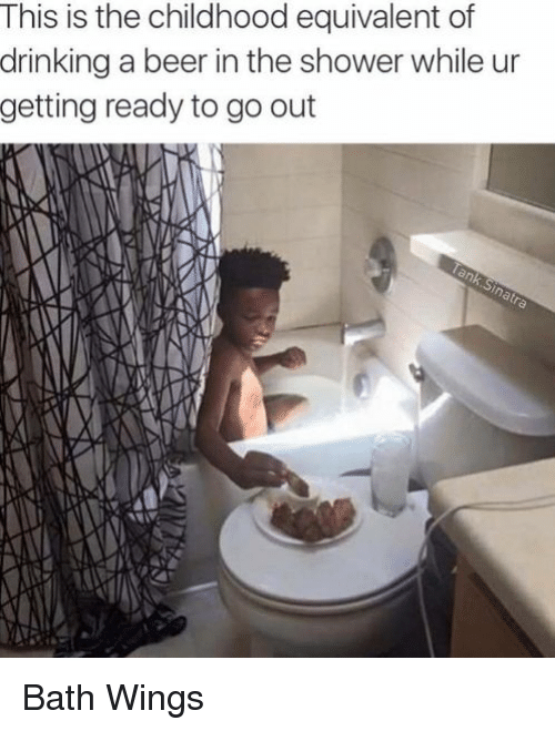 Beer, Blackpeopletwitter, and Drinking: This is the childhood equivalent of  drinking a beer in the shower while ur  getting ready to go out Bath Wings