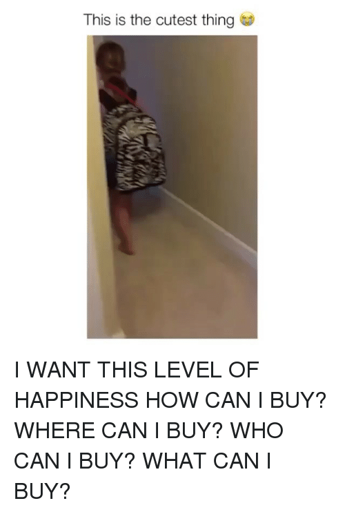 Memes, Happiness, and 🤖: This is the cutest thing I WANT THIS LEVEL OF HAPPINESS HOW CAN I BUY? WHERE CAN I BUY? WHO CAN I BUY? WHAT CAN I BUY?