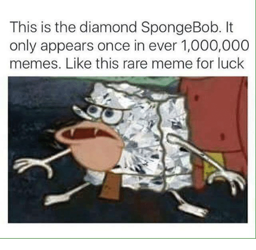 Dank, Meme, and Memes: This is the diamond SpongeBob. It  only appears once in ever 1,000,000  memes. Like this rare meme for luck