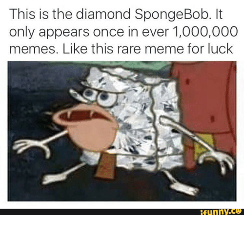 Funny, Meme, and SpongeBob: This is the diamond SpongeBob.  only appears once in ever 1,000,000  mes. Like this rare meme for luck  funny