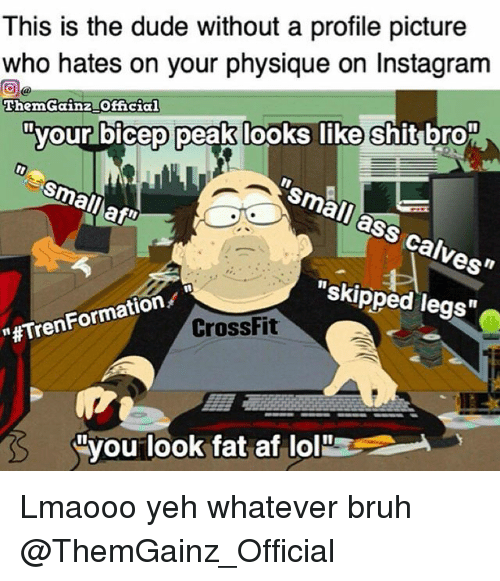 "Af, Ass, and Bruh: This is the dude without a profile picture  who hates on your  physique o  Instagram  ThemGainz Official  your bicep peak looks like shit bro  Ismail ass calves""  Small  skipped legs  tion  ""#Tren CrossFit  Nyou look fat af lol Lmaooo yeh whatever bruh @ThemGainz_Official"