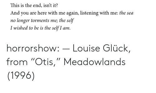 "here with me: This is the end, isn't it?  And you are here with me again, listening with me: the sea  no longer torments me; the self  I wished to be is the self I am. horrorshow:  — Louise Glück, from ""Otis,"" Meadowlands (1996)"