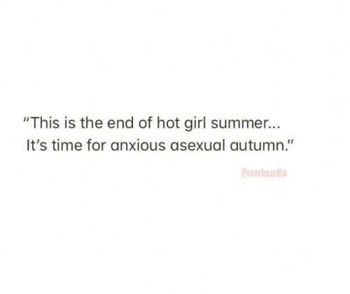 "Asexual: ""This is the end of hot girl summer...  It's time for anxious asexual autumn.""  Coverheardla"