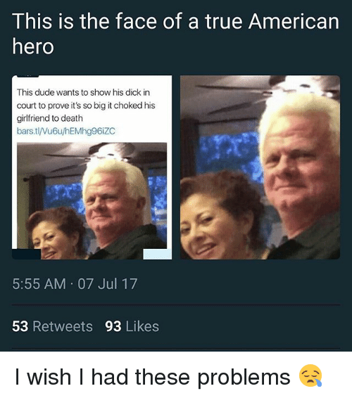 Duded: This is the face of a true American  hero  This dude wants to show his dick in  court to prove it's so big it choked his  girlfriend to death  bars.tl/Vu6u/hEMhg96iZC  5:55 AM 07 Jul 17  53 Retweets 93 Likes I wish I had these problems 😪