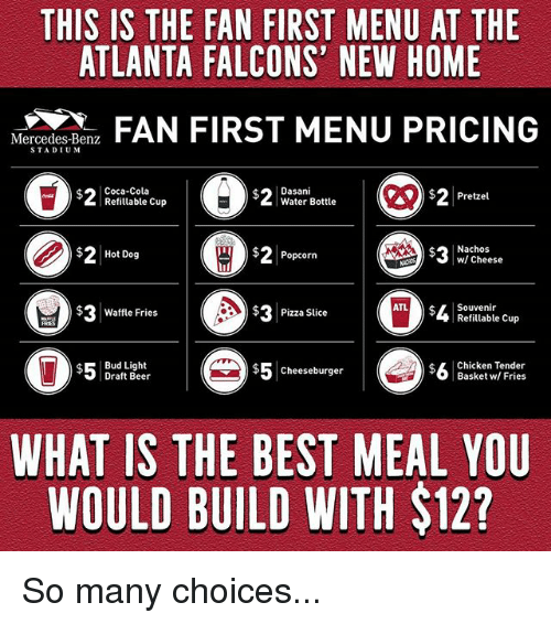 Pizza Slice: THIS IS THE FAN FIRST MENU AT THE  ATLANTA FALCONS' NEW HOME  N  FAN FIRST MENU PRICING  Mercedes-Benz  STADIUM  Coca-Cola  Refitlable Cup  Dasani  Water Bottle  $2Pretzel  $2Hot Dog  ) 2 Popcorn  Nachos  w/ Cheese  cheese  $ Waffle Fries  $3  Pizza Slice  Souvenir  Refillable Cup  $Bud Light  Draft Beer  $5cheeseburger  $5 Cheeseburger  $L Chicken Tender  Basket w/ Fries  WHAT IS THE BEST MEAL YOU  WOULD BUILD WITH $12? So many choices...