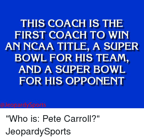 """Pete Carrol: THIS IS THE  FIRST COACH TO WIN  AN NCAA TITLE, A SaPER  BOWL FOR HIS TEAM,  AND A SUPER BOWL  FOR HIS OPPONENT """"Who is: Pete Carroll?"""" JeopardySports"""