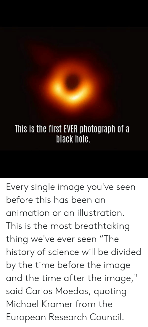 "kramer: This is the first EVER photograph of a  black hole. Every single image you've seen before this has been an animation or an illustration. This is the most breathtaking thing we've ever seen   ""The history of science will be divided by the time before the image and the time after the image,"" said Carlos Moedas, quoting Michael Kramer from the European Research Council."