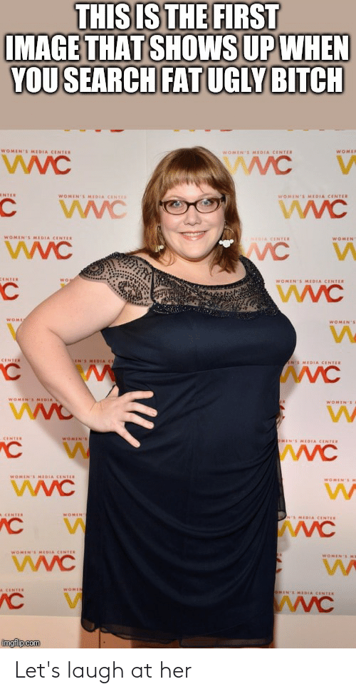 eme: THIS IS THE FIRST  IMAGE THAT SHOWS UP WHEN  YOU SEARCH FAT UGLY BITCH  WOMEN'S MEDIA CENTER  WOMER  WOMEN'S MEDIA CENTER  wwC  NTER  WOMEN'S MIDIA CENTES  WOMEN'S MEDIA CENTER  WVC  WOMEN'S MEDIA CENTER  WVC  NIDIA CENTER  WOMEN  CENTER  WOMEN'S MEDIA CENTER  WOME  WOMEN'S  CENTER  LIN'S MEOIA C  ANS MEDIA CENTER  WOMEN'S MEDIA  WOMEN'S  CENTER  WOMEN'S  OMIN'S MEDIA CENTER  wwC  WOMEN'S MEDIA CENTER  WOMEN'SM  WOMEN  A CENTER  S MEDIA CENTER  WOMIN'S MEDIA CENTER  WOMEN EME  A CENTER  WOMIN  IN'S MEDIA CENTER  wWC  imgflip.com Let's laugh at her
