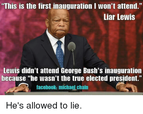 "Lewy: ""This is the first inauguration I won't attend.""  Liar Lewis  Lewis didn't attend George Bush's inauguration  because he wasn't the true elected president.""  facebook: michaelchain He's allowed to lie."