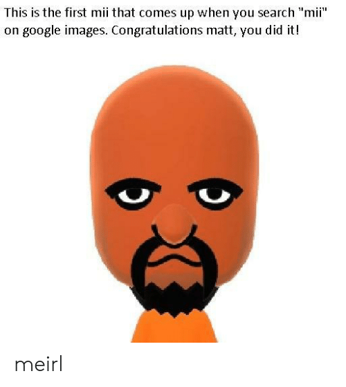 """mii: This is the first mii that comes up when you search """"mii""""  on google images. Congratulations matt, you did it! meirl"""