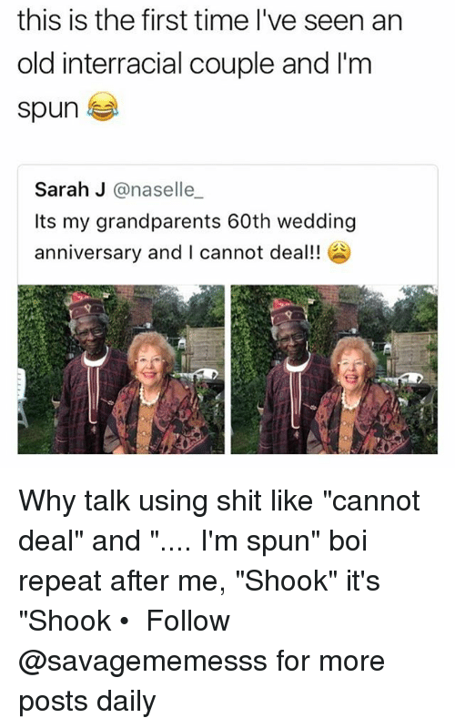 "Memes, Shit, and Interracial: this is the first time I've seen an  old interracial couple and I'm  spun  Sarah J @naselle  Its my grandparents 60th wedding  anniversary and I cannot deal! Why talk using shit like ""cannot deal"" and "".... I'm spun"" boi repeat after me, ""Shook"" it's ""Shook • ➫➫ Follow @savagememesss for more posts daily"