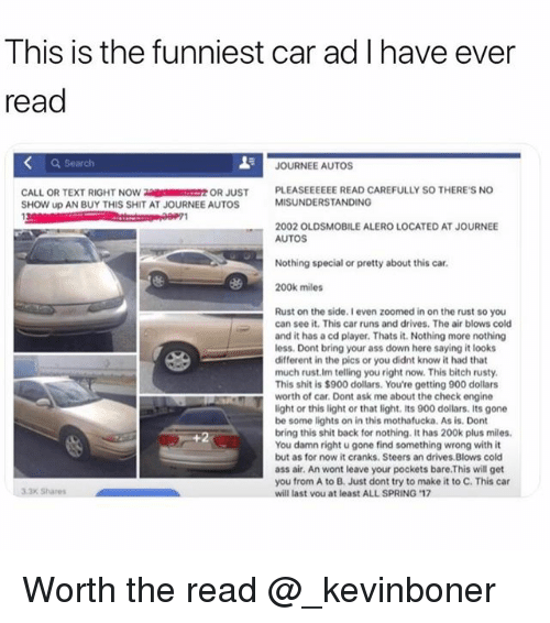 Ass, Bitch, and Funny: This is the funniest car ad I have ever  read  Search  JOURNEE AUTOS  PLEASEEEEEE READ CAREFULLY SO THERE'S NO  MISUNDERSTANDING  OR JUST  CALL OR TEXT RIGHT NOW  SHOW up AN BUY THIS SHIT AT JOURNEE AUTOS  2002 OLDSMOBILE ALERO LOCATED AT JOURNEE  AUTOS  Nothing special or pretty about this car.  200k miles  Rust on the side. I even zoomed in on the rust so you  can see it. This car runs and drives. The air blows cold  and it has a ed player. Thats it. Nothing more nothing  less. Dont bring your ass down here saying it looks  different in the pics or you didnt know it had that  much rust.Im telling you right now. This bitch rusty  This shit is $900 dollars. You're getting 900 dollars  worth of car. Dont ask me about the check engine  light or this light or that light. its 900 dollars. Its gone  be some lights on in this mothafucka. As is. Dont  bring this shit back for nothing. It has 200k plus miles  You damn right u gone find something wrong with it  but as for now it cranks. Steers an drives Blows cold  ass air. An wont leave your pockets bare.This will get  you from A to B. Just dont try to make it to C. This car  will last vou at least ALL SPRING 17  3.3x Shares Worth the read @_kevinboner