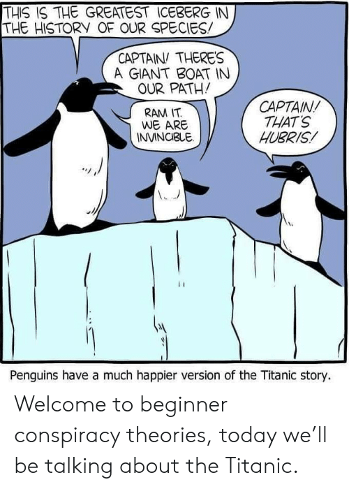 Penguins: THIS IS THE GREATEST ICEBERG IN  THE HISTORY OF OUR SPECIES  CAPTAIN THERES  A GIANT BOAT IN  OUR PATH!  CAPTAIN  THAT'S  HUBRIS  RAM IT  WE ARE  INVINCIBLE  Penguins have a much happier version of the Titanic story. Welcome to beginner conspiracy theories, today we'll be talking about the Titanic.