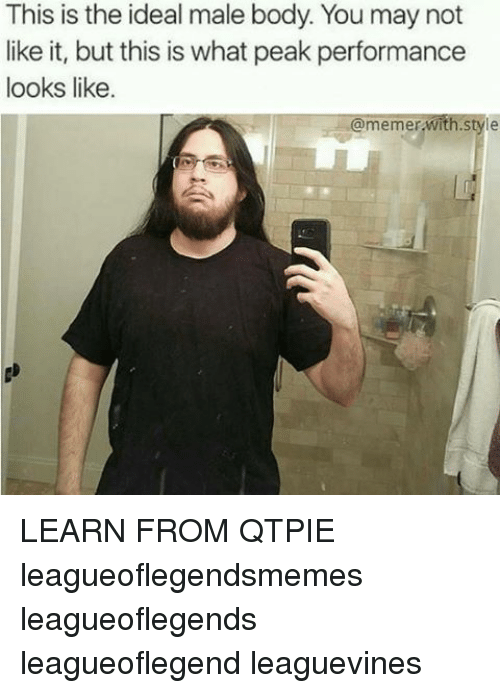 Memerized: This is the ideal male body. You may not  like it, but this is what peak performance  looks like  memer  With Style LEARN FROM QTPIE leagueoflegendsmemes leagueoflegends leagueoflegend leaguevines