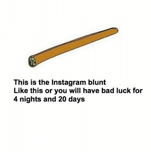 Bad, Instagram, and Memes: This is the Instagram blunt  Like this or you will have bad luck for  4 nights and 20 days