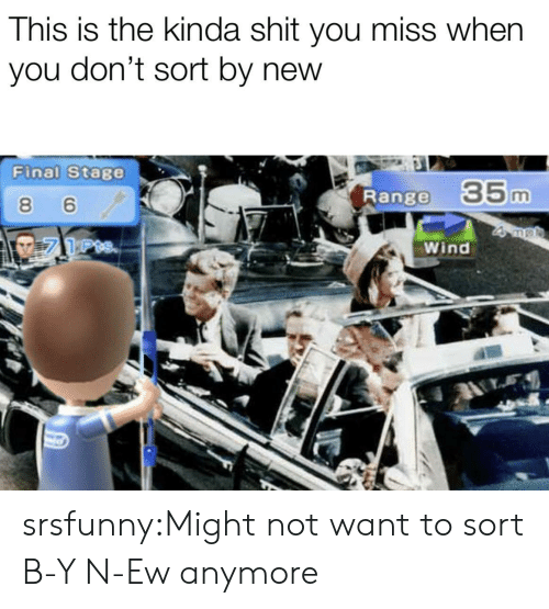 Y N: This is the kinda shit you miss when  you don't sort by new  Final Stage  Range  35m  8 6  Wind srsfunny:Might not want to sort B-Y N-Ew anymore