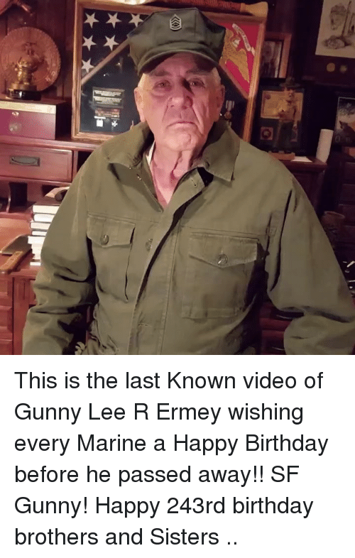 brothers and sisters: This is the last Known video of Gunny Lee R Ermey wishing every Marine a Happy Birthday before he passed away!! SF Gunny! Happy 243rd birthday brothers and Sisters ..