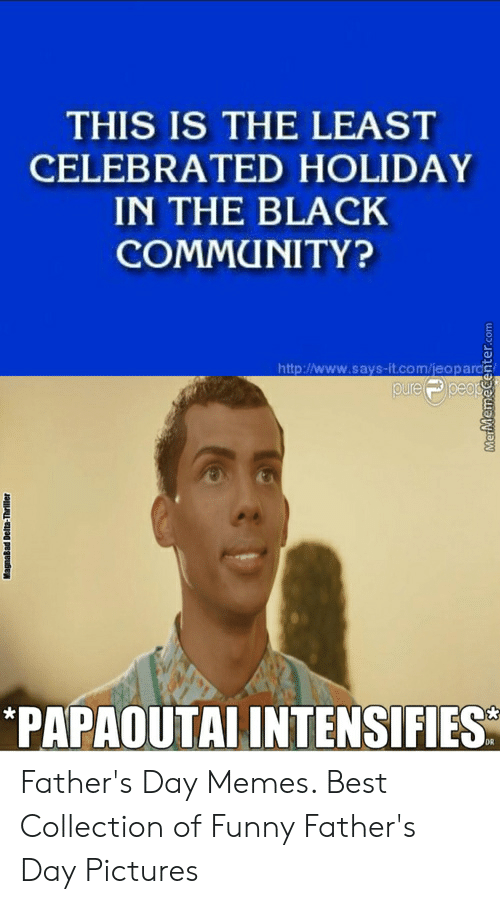 Happy Fathers Day Meme: THIS IS THE LEAST  CELEBRATED HOLIDAY  IN THE BLACK  COMMUNITY?  http://www.says-it.com/jeopards  ure  PAPAOUTAI INTENSIFIES Father's Day Memes. Best Collection of Funny Father's Day Pictures