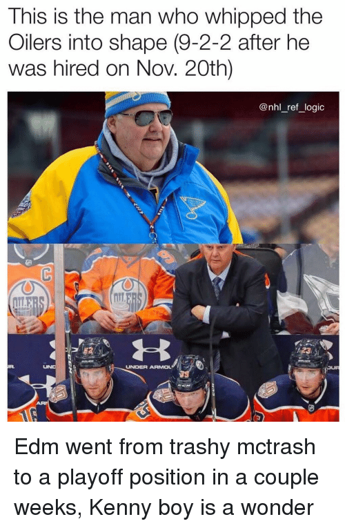 EDM: This is the man who whipped the  Oilers into shape (9-2-2 after he  was hired on Nov. 20th)  @nhl_ref_logic  UNDER ARMOL Edm went from trashy mctrash to a playoff position in a couple weeks, Kenny boy is a wonder
