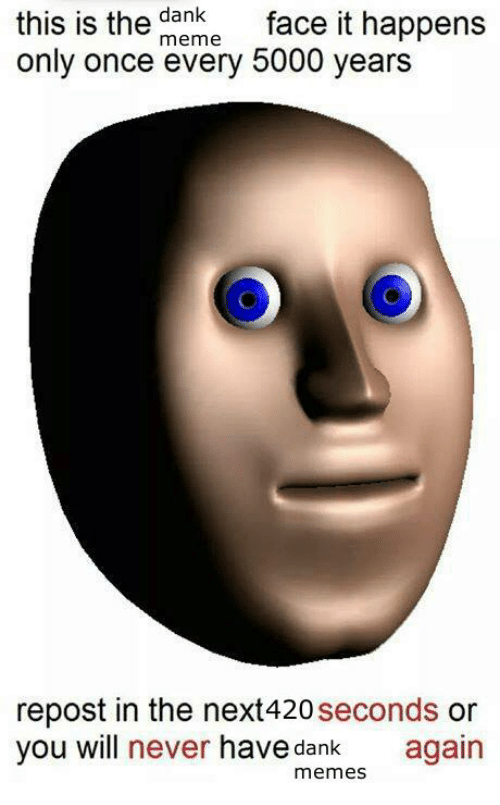 Dank, Meme, and Memes: this is the  meme  face it happens  dank  only once every 5000 years  repost in the next420  seconds  or  you will  never have dank again  memes