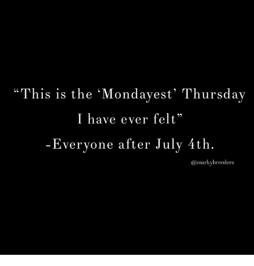 """Memes, 🤖, and This: """"This is the Mondavest Thursday  I have ever felt""""  Evervone after Julv 4th.  10  @snarkybreeders"""