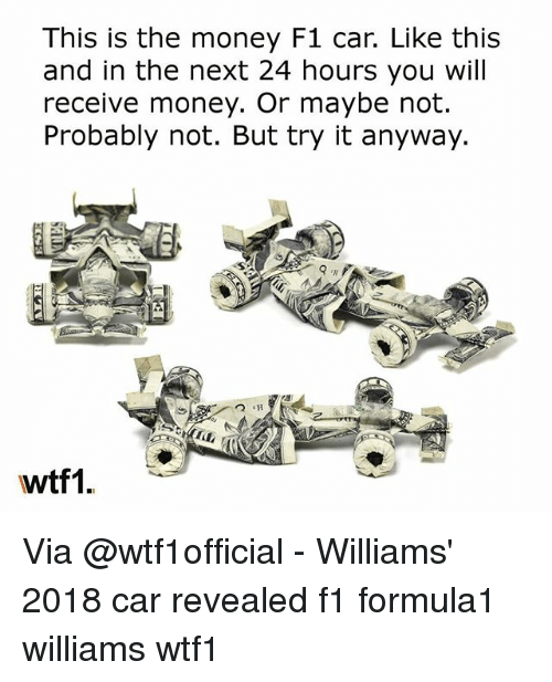 Memes, Money, and F1: This is the money F1 car. Like this  and in the next 24 hours you will  receive money. Or maybe not.  Probably not. But try it anyway  wtf1. Via @wtf1official - Williams' 2018 car revealed f1 formula1 williams wtf1